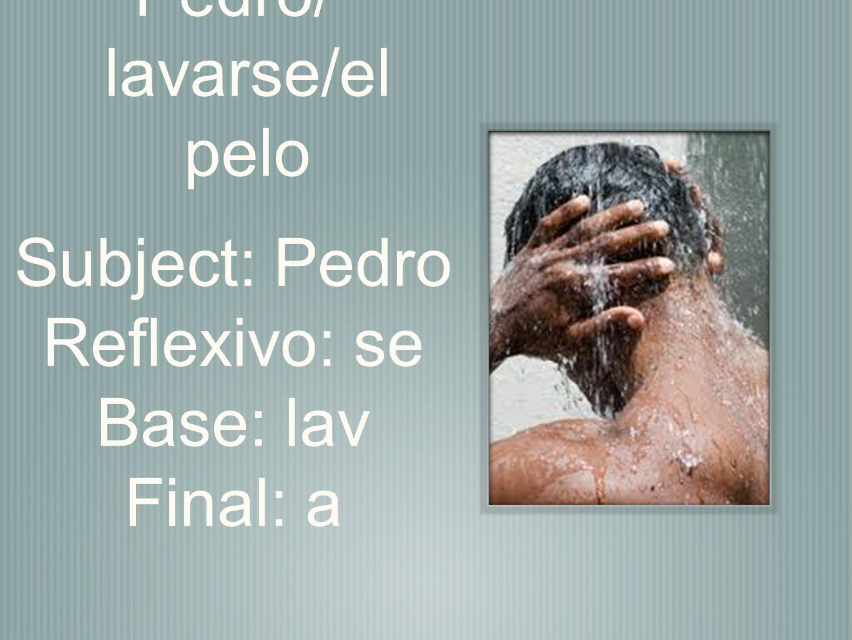 Pedro/ lavarse/el pelo Subject: Pedro Reflexivo: se Base: lav Final: a