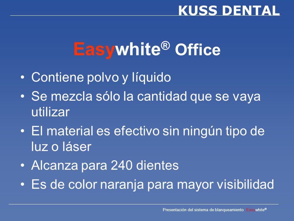 Presentación del sistema de blanqueamiento Easywhite ® KUSS DENTAL Easywhite ® Office Es un 35% de peróxido de hidrógeno de dos componentes para el blanqueamiento de dientes vitales y desvitales de forma rápida.