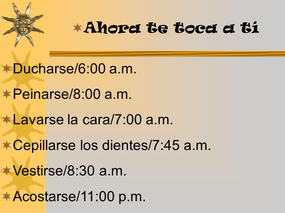 Ducharse/6:00 a.m. Peinarse/8:00 a.m. Lavarse la cara/7:00 a.m. Cepillarse los dientes/7:45 a.m. Vestirse/8:30 a.m. Acostarse/11:00 p.m. Ahora te toca