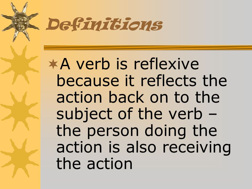Definitions A verb is reflexive because it reflects the action back on to the subject of the verb – the person doing the action is also receiving the action
