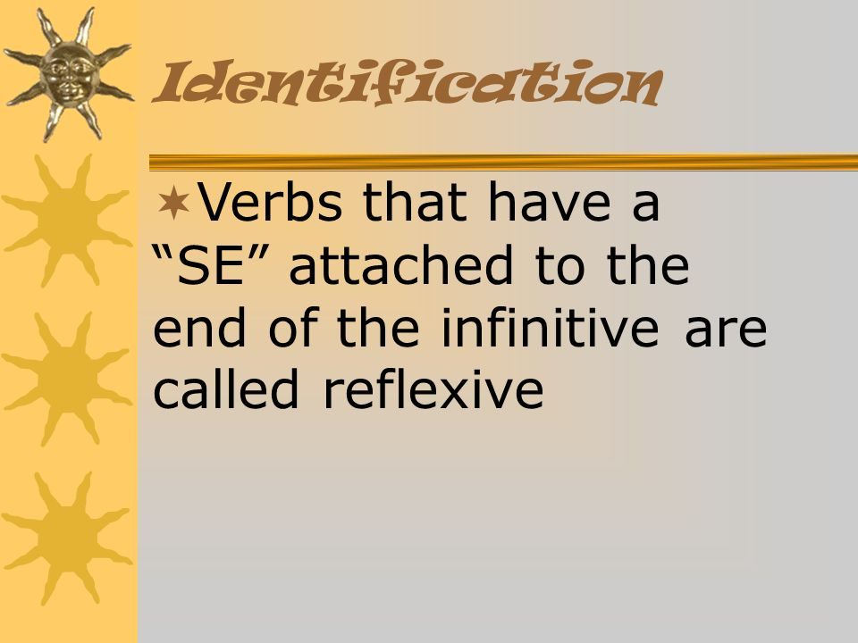 Identification Verbs that have a SE attached to the end of the infinitive are called reflexive