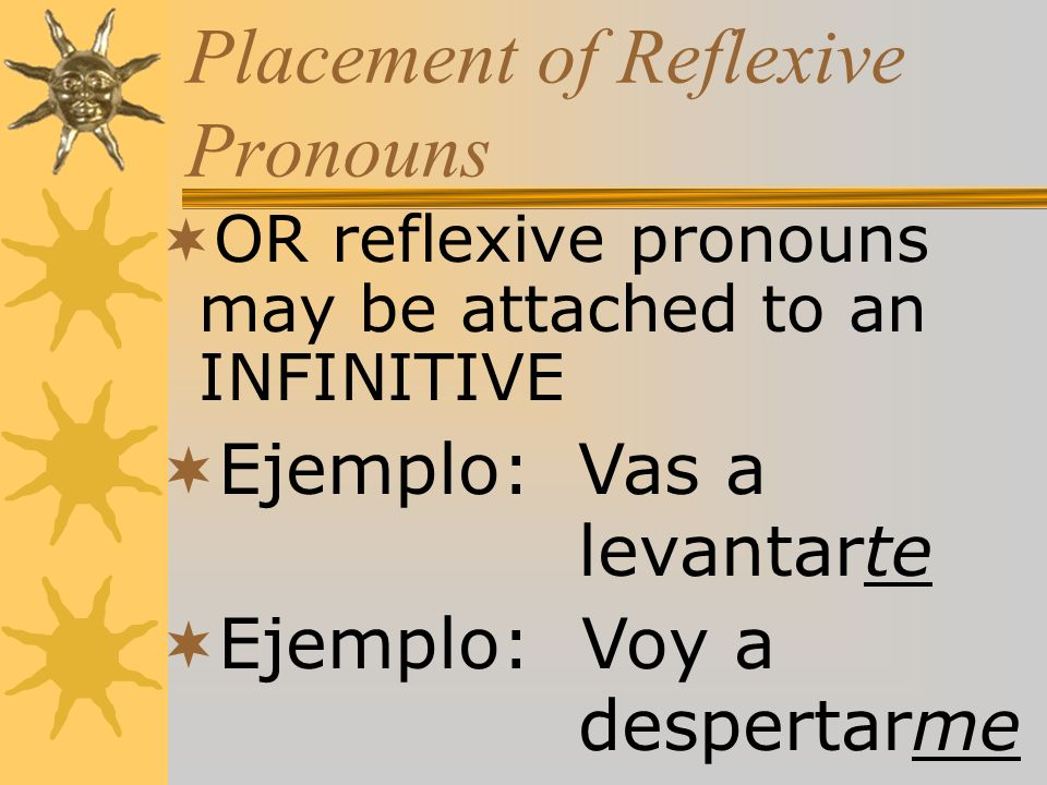 Placement of Reflexive Pronouns OR reflexive pronouns may be attached to an INFINITIVE Ejemplo:Vas a levantarte Ejemplo: Voy a despertarme