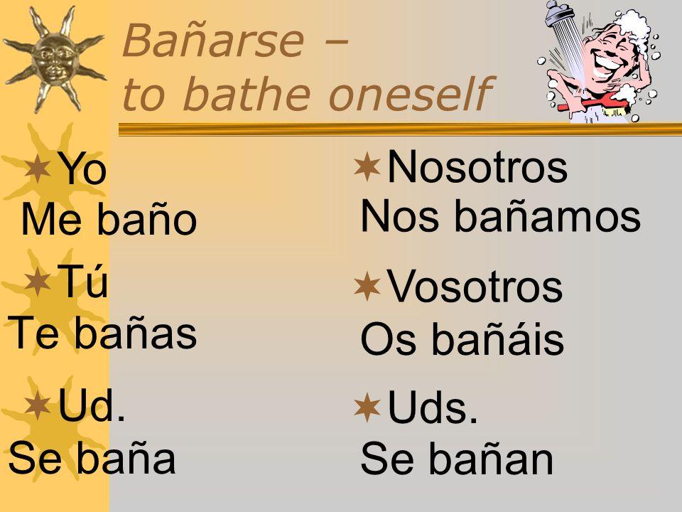 Bañarse – to bathe oneself Yo Me baño Tú Te bañas Ud. Se baña Nosotros Vosotros Uds. Nos bañamos Os bañáis Se bañan