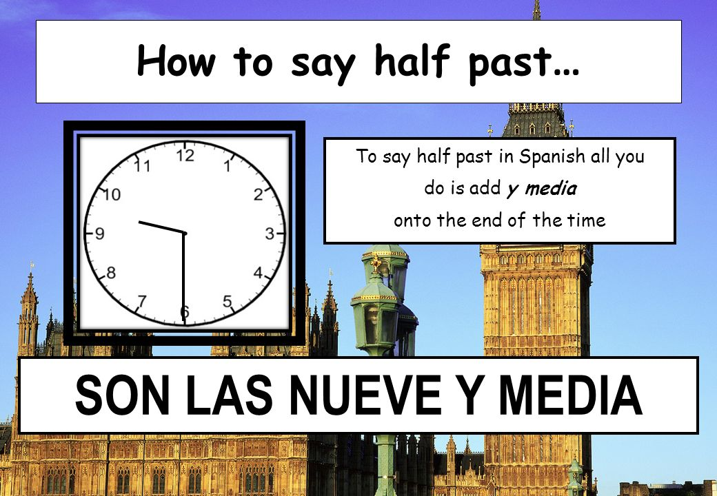 SON LAS NUEVE Y MEDIA How to say half past … To say half past in Spanish all you do is add y media onto the end of the time