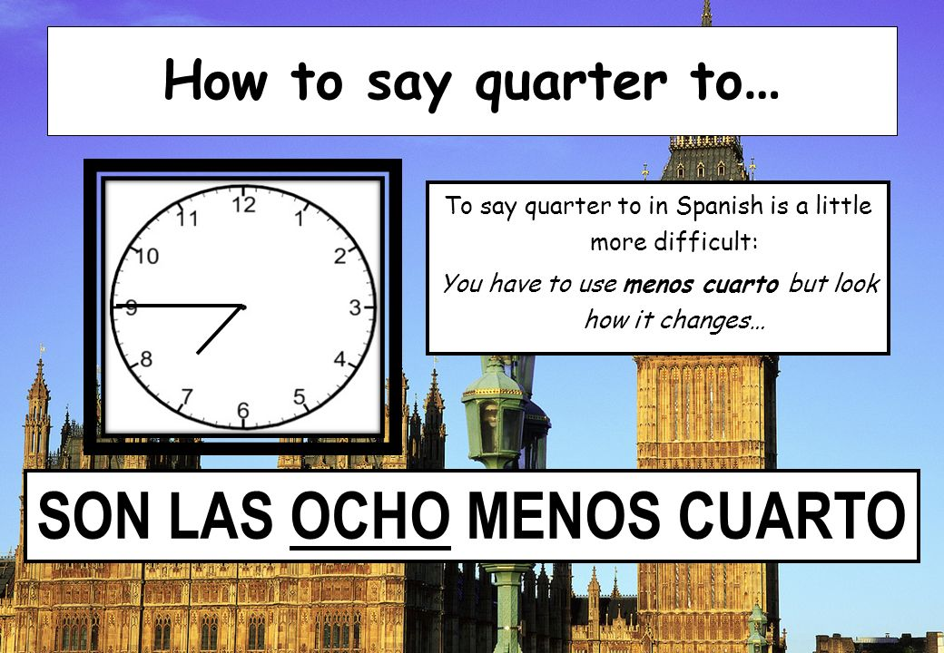 SON LAS OCHO MENOS CUARTO How to say quarter to … To say quarter to in Spanish is a little more difficult: You have to use menos cuarto but look how i