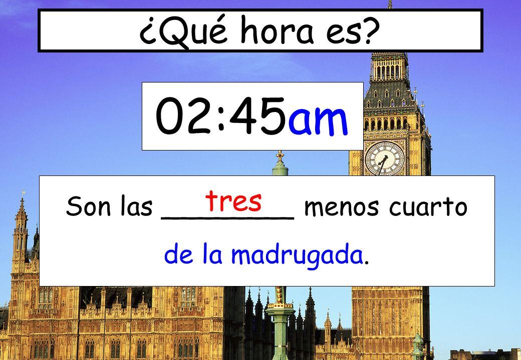02:45am ¿Qué hora es? Son las ________ menos cuarto de la madrugada. tres