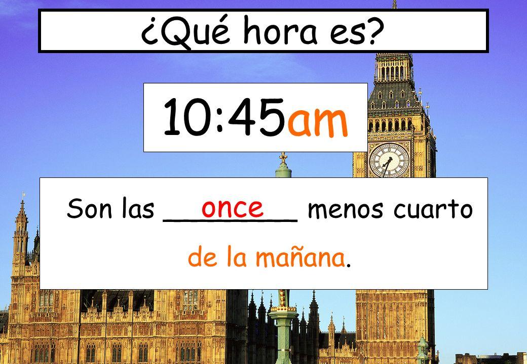 10:45am ¿Qué hora es? Son las ________ menos cuarto de la mañana. once