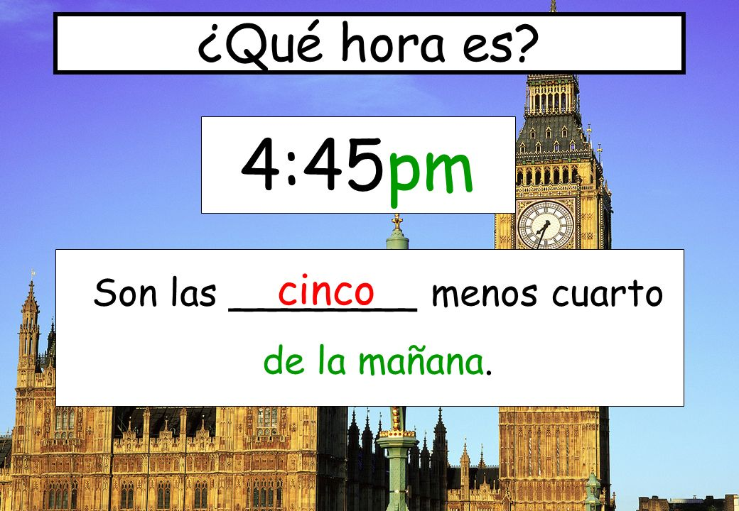 4:45pm ¿Qué hora es? Son las ________ menos cuarto de la mañana. cinco