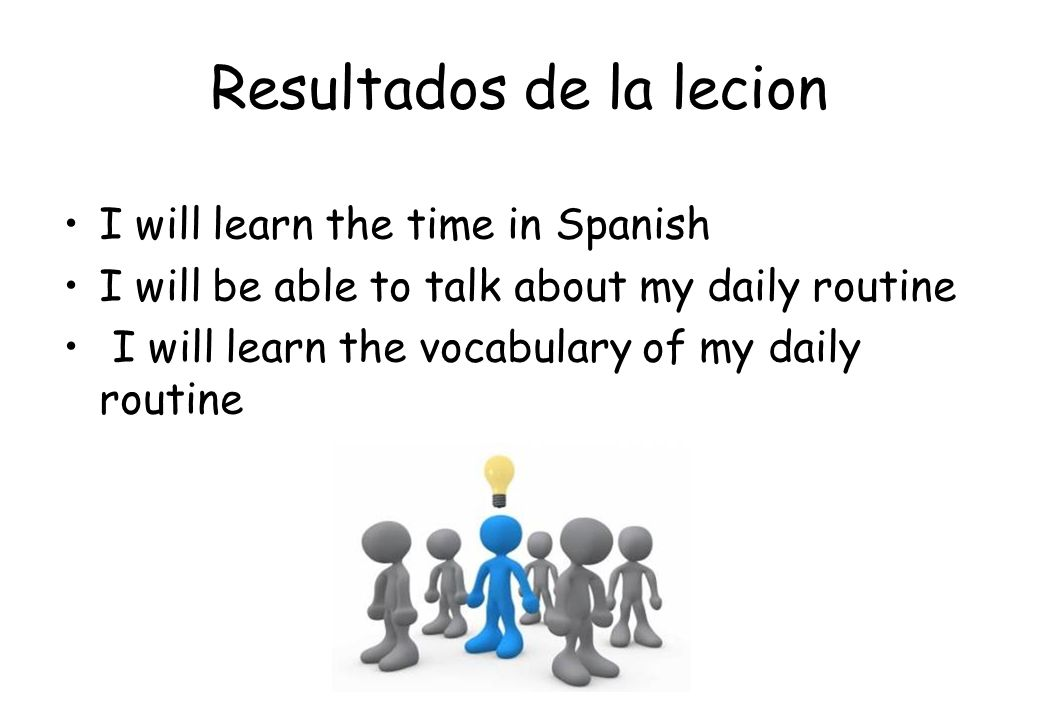 Resultados de la lecion I will learn the time in Spanish I will be able to talk about my daily routine I will learn the vocabulary of my daily routine