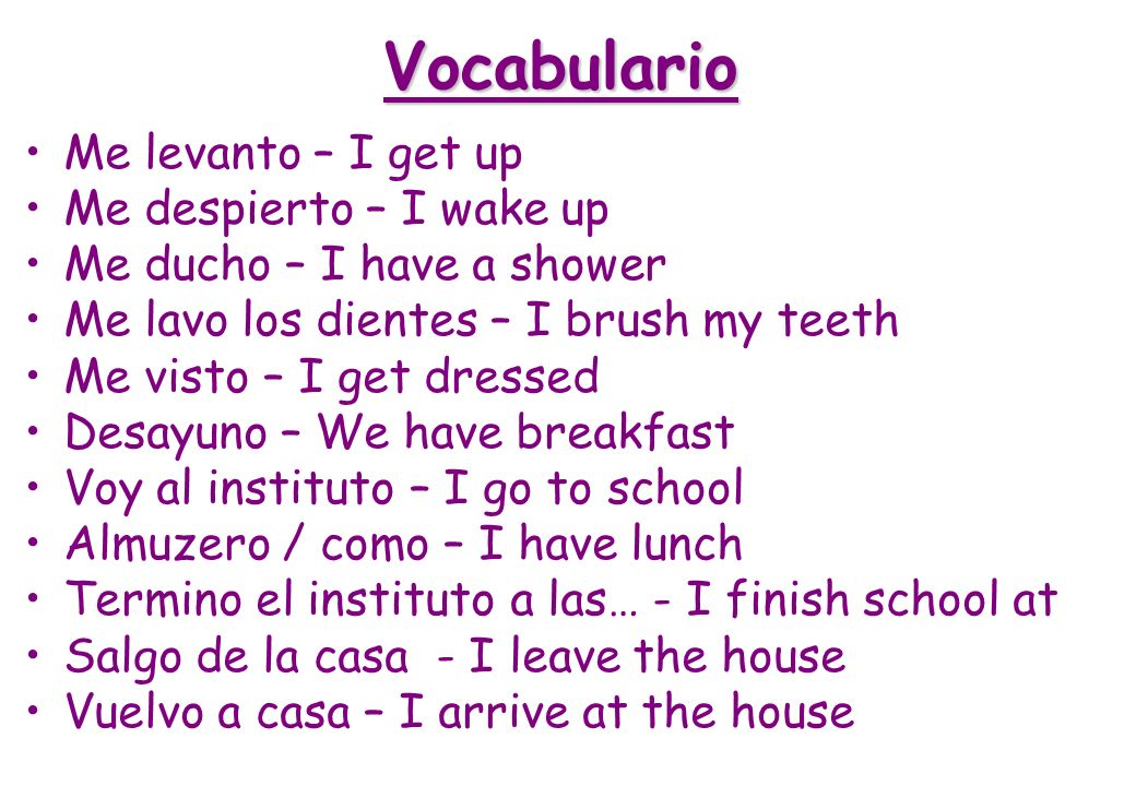 Vocabulario Me levanto – I get up Me despierto – I wake up Me ducho – I have a shower Me lavo los dientes – I brush my teeth Me visto – I get dressed