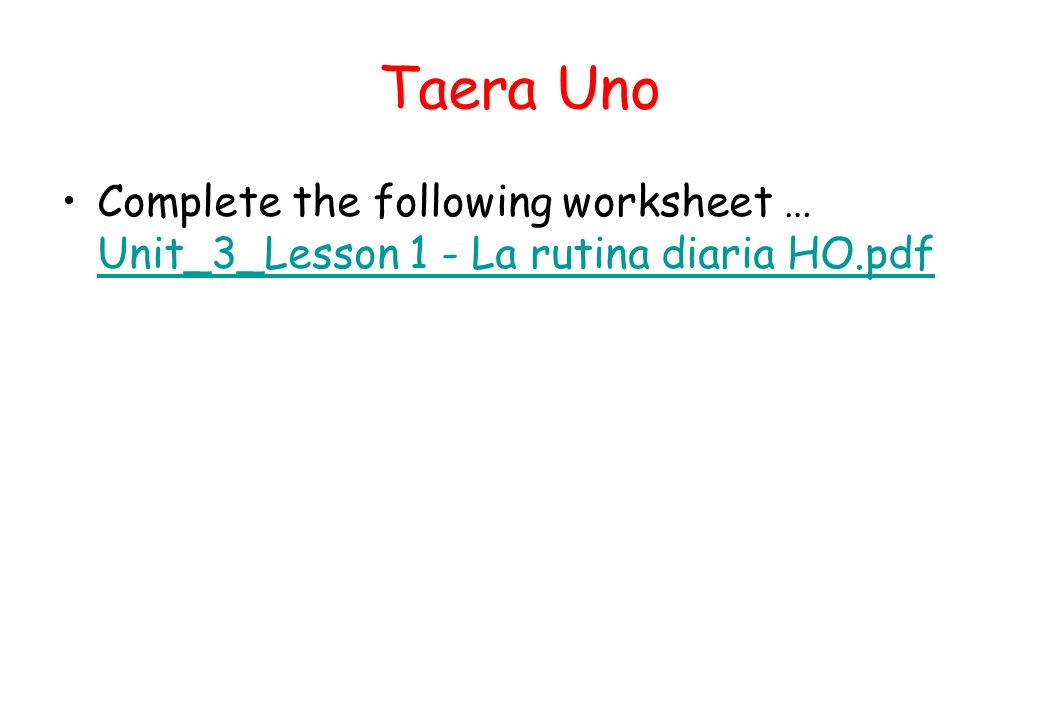 Taera Uno Complete the following worksheet … Unit_3_Lesson 1 - La rutina diaria HO.pdf Unit_3_Lesson 1 - La rutina diaria HO.pdf