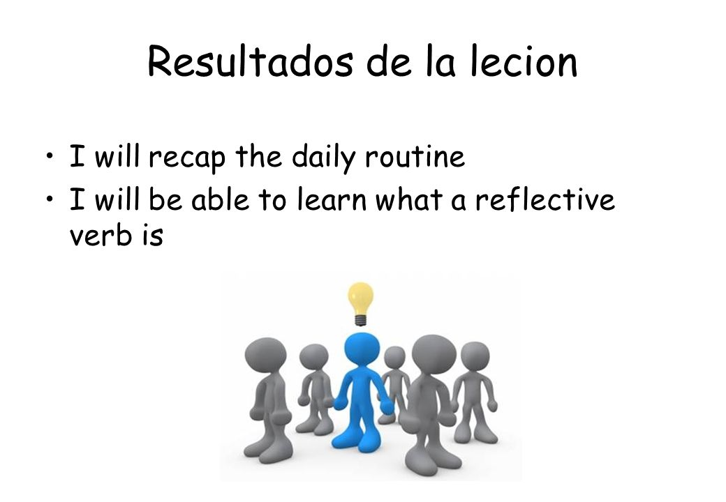Resultados de la lecion I will recap the daily routine I will be able to learn what a reflective verb is