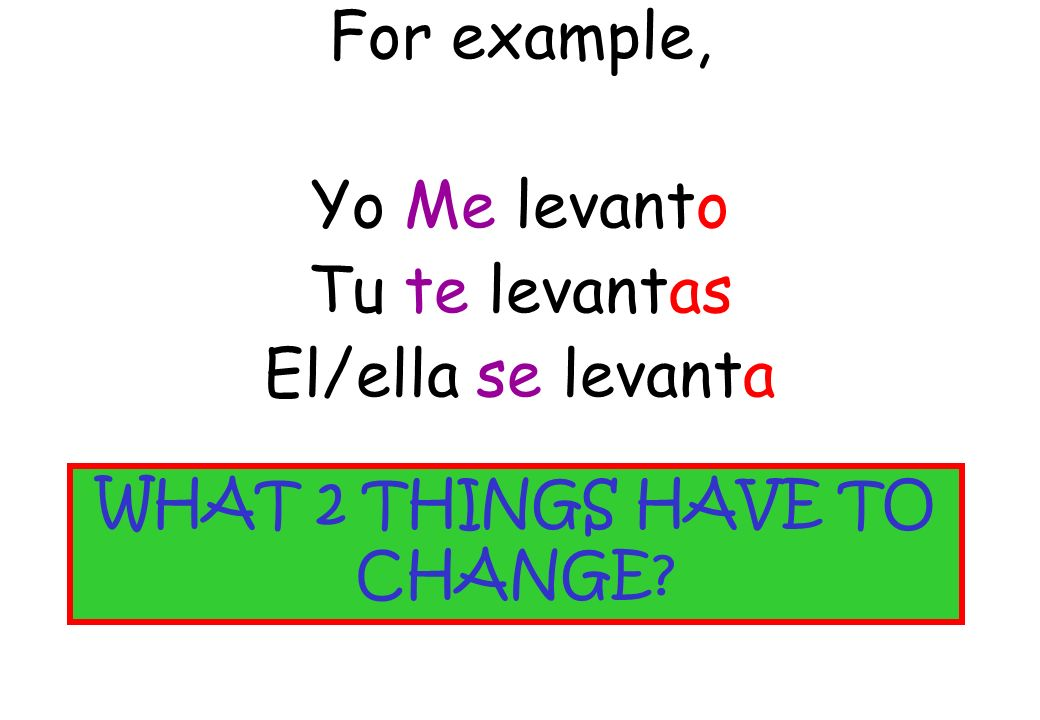 For example, Yo Me levanto Tu te levantas El/ella se levanta WHAT 2 THINGS HAVE TO CHANGE?