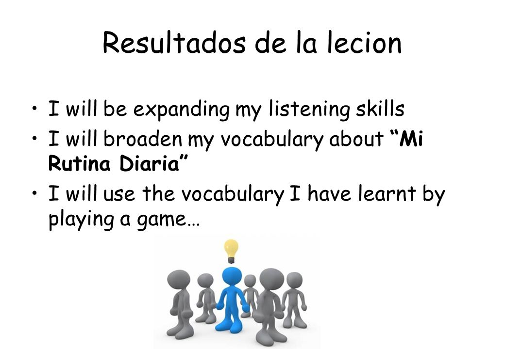 Resultados de la lecion I will be expanding my listening skills I will broaden my vocabulary about Mi Rutina Diaria I will use the vocabulary I have l
