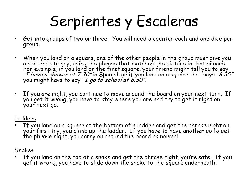 Serpientes y Escaleras Get into groups of two or three. You will need a counter each and one dice per group. When you land on a square, one of the oth