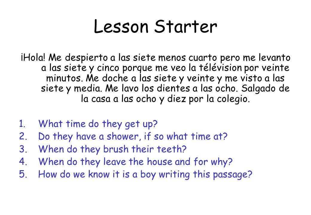 Lesson Starter ¡Hola! Me despierto a las siete menos cuarto pero me levanto a las siete y cinco porque me veo la télévision por veinte minutos. Me doc