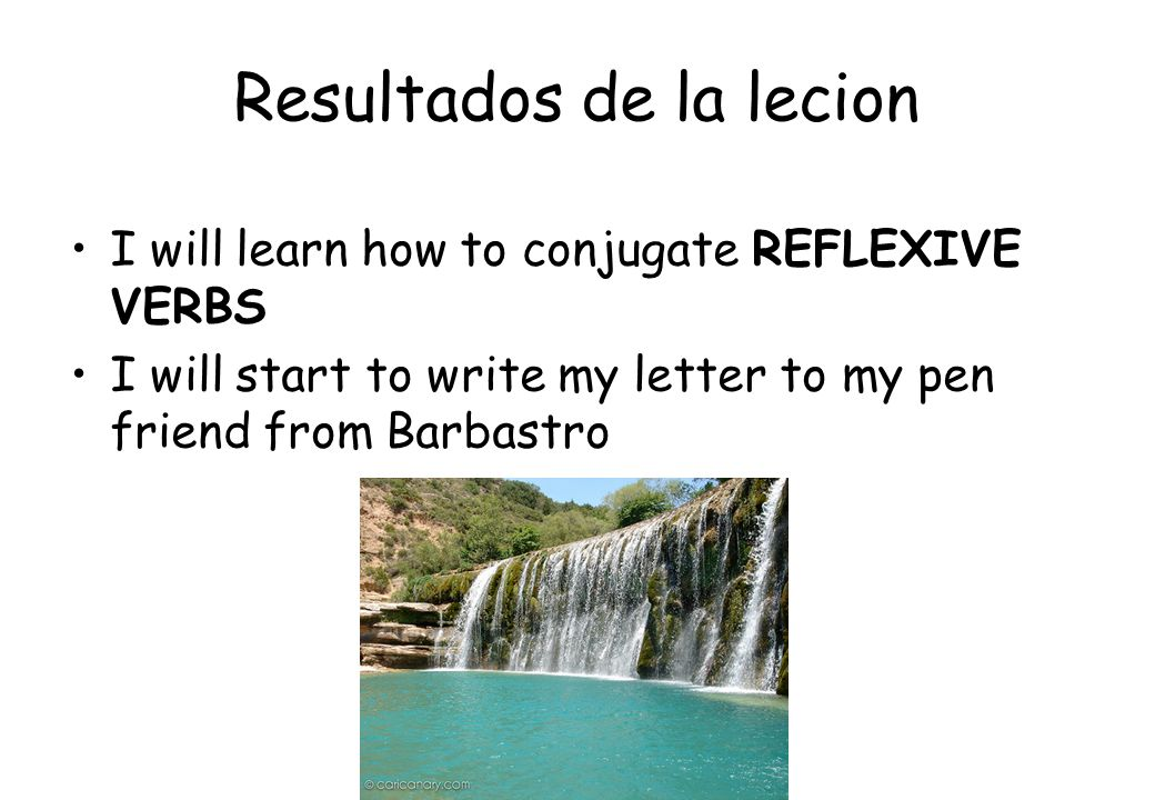 Resultados de la lecion I will learn how to conjugate REFLEXIVE VERBS I will start to write my letter to my pen friend from Barbastro