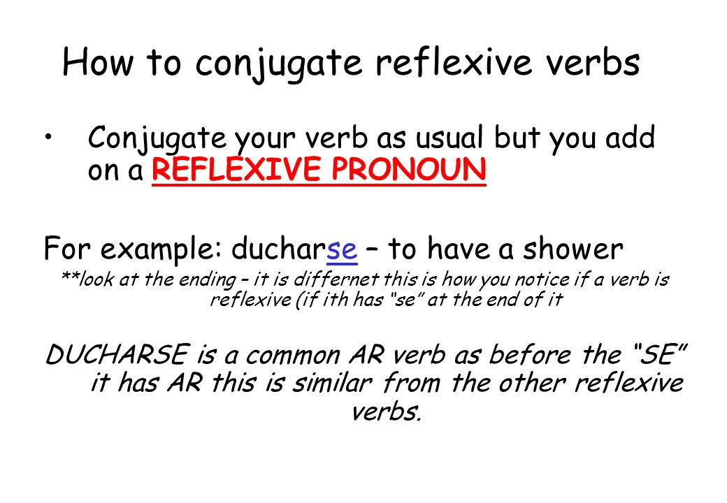 How to conjugate reflexive verbs Conjugate your verb as usual but you add on a REFLEXIVE PRONOUN For example: ducharse – to have a shower **look at th