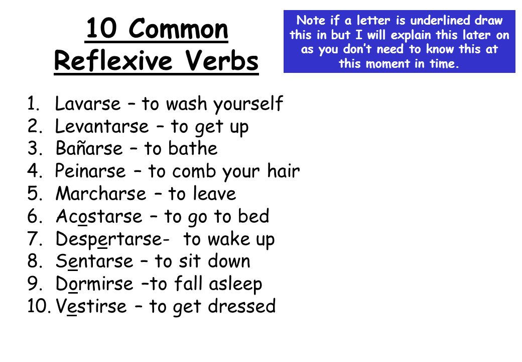 10 Common Reflexive Verbs 1.Lavarse – to wash yourself 2.Levantarse – to get up 3.Bañarse – to bathe 4.Peinarse – to comb your hair 5.Marcharse – to l