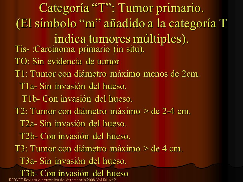 Categoría T: Tumor primario. (El símbolo m añadido a la categoría T indica tumores múltiples). Tis- :Carcinoma primario (in situ). TO: Sin evidencia d