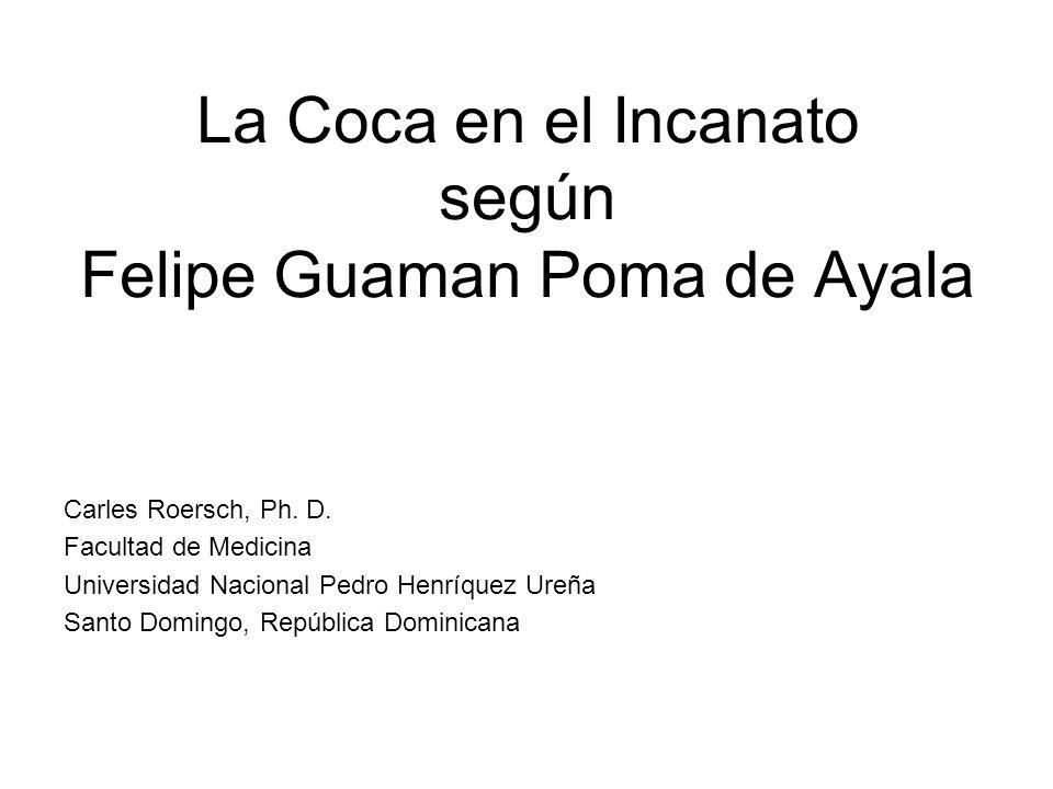 La Coca en el Incanato según Felipe Guaman Poma de Ayala Carles Roersch, Ph. D. Facultad de Medicina Universidad Nacional Pedro Henríquez Ureña Santo