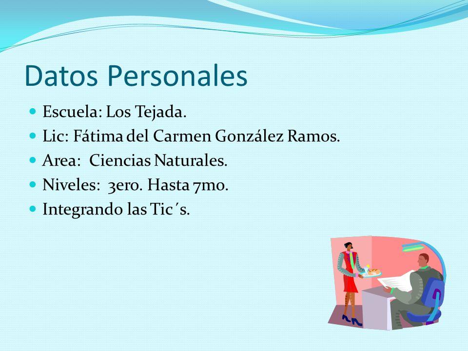 Datos Personales Escuela: Los Tejada. Lic: Fátima del Carmen González Ramos. Area: Ciencias Naturales. Niveles: 3ero. Hasta 7mo. Integrando las Tic´s.