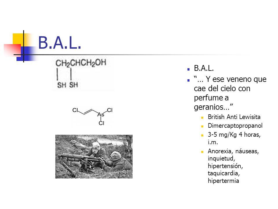 B.A.L. … Y ese veneno que cae del cielo con perfume a geranios… British Anti Lewisita Dimercaptopropanol 3-5 mg/Kg 4 horas, i.m. Anorexia, náuseas, in