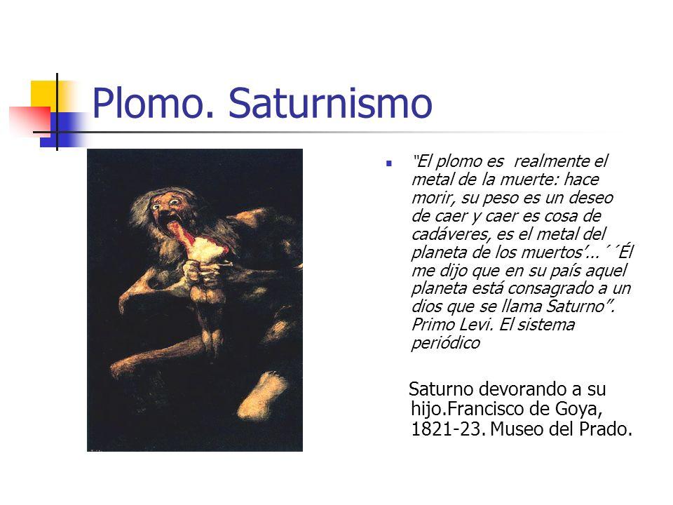 Plomo. Saturnismo El plomo es realmente el metal de la muerte: hace morir, su peso es un deseo de caer y caer es cosa de cadáveres, es el metal del pl