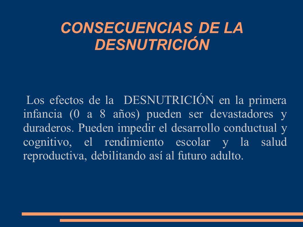 CONSECUENCIAS DE LA DESNUTRICIÓN Los efectos de la DESNUTRICIÓN en la primera infancia (0 a 8 años) pueden ser devastadores y duraderos. Pueden impedi
