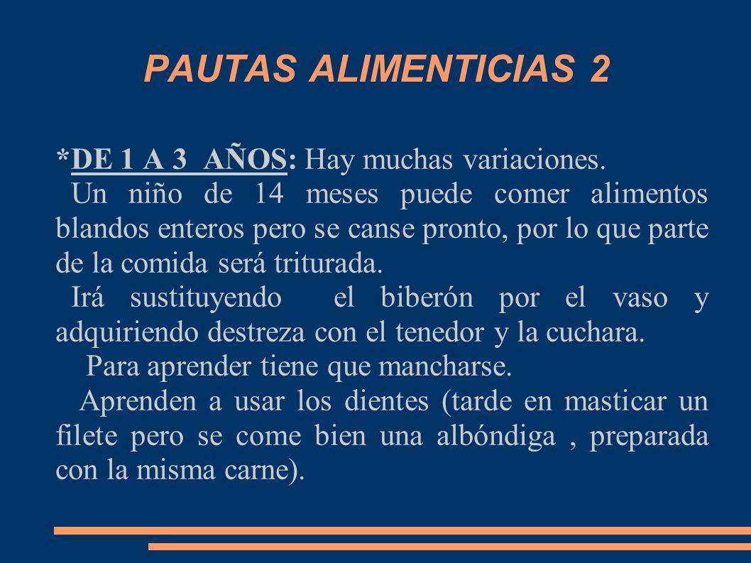 PAUTAS ALIMENTICIAS 2 *DE 1 A 3 AÑOS: Hay muchas variaciones. Un niño de 14 meses puede comer alimentos blandos enteros pero se canse pronto, por lo q