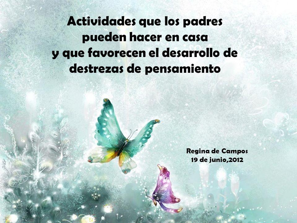 Actividades que los padres pueden hacer en casa y que favorecen el desarrollo de destrezas de pensamiento Regina de Campos 19 de junio,2012
