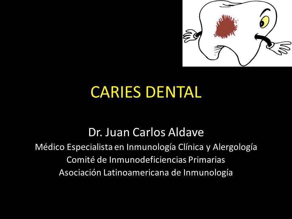 CARIES DENTAL Dr. Juan Carlos Aldave Médico Especialista en Inmunología Clínica y Alergología Comité de Inmunodeficiencias Primarias Asociación Latino
