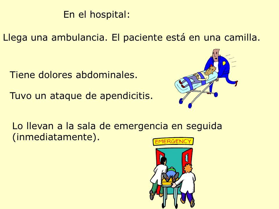 En el hospital: Llega una ambulancia. El paciente está en una camilla. Tiene dolores abdominales. Tuvo un ataque de apendicitis. Lo llevan a la sala d