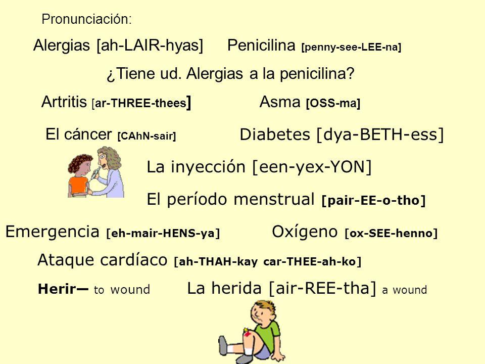 Pronunciación: Alergias [ah-LAIR-hyas]Penicilina [penny-see-LEE-na] ¿Tiene ud. Alergias a la penicilina? Artritis [ar-THREE-thees ]Asma [OSS-ma] El cá