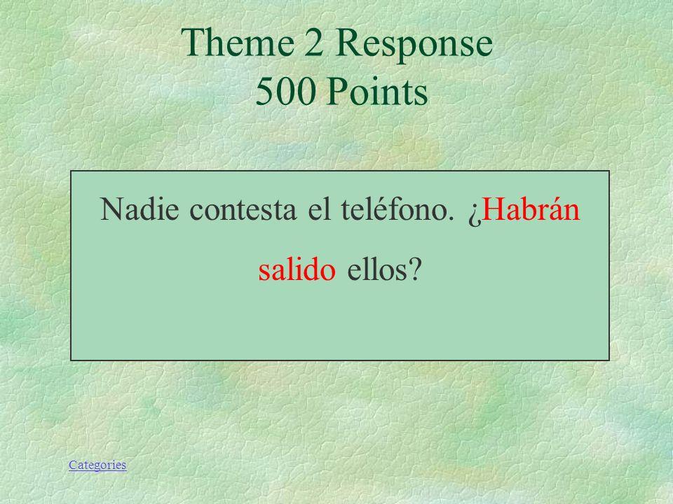 Categories Nadie contesta el teléfono. ¿(salir) ellos? Theme 2 Prompt 500 Points
