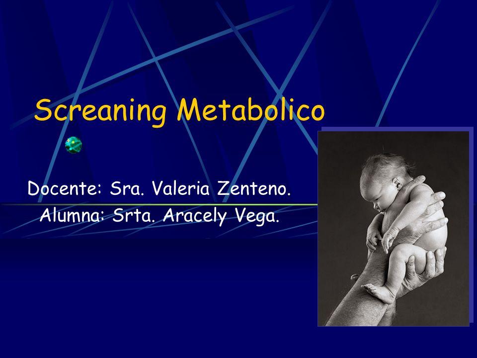 Screaning Metabolico Docente: Sra. Valeria Zenteno. Alumna: Srta. Aracely Vega.