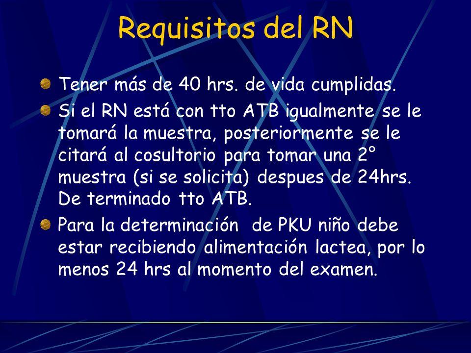 Requisitos del RN Tener más de 40 hrs. de vida cumplidas. Si el RN está con tto ATB igualmente se le tomará la muestra, posteriormente se le citará al