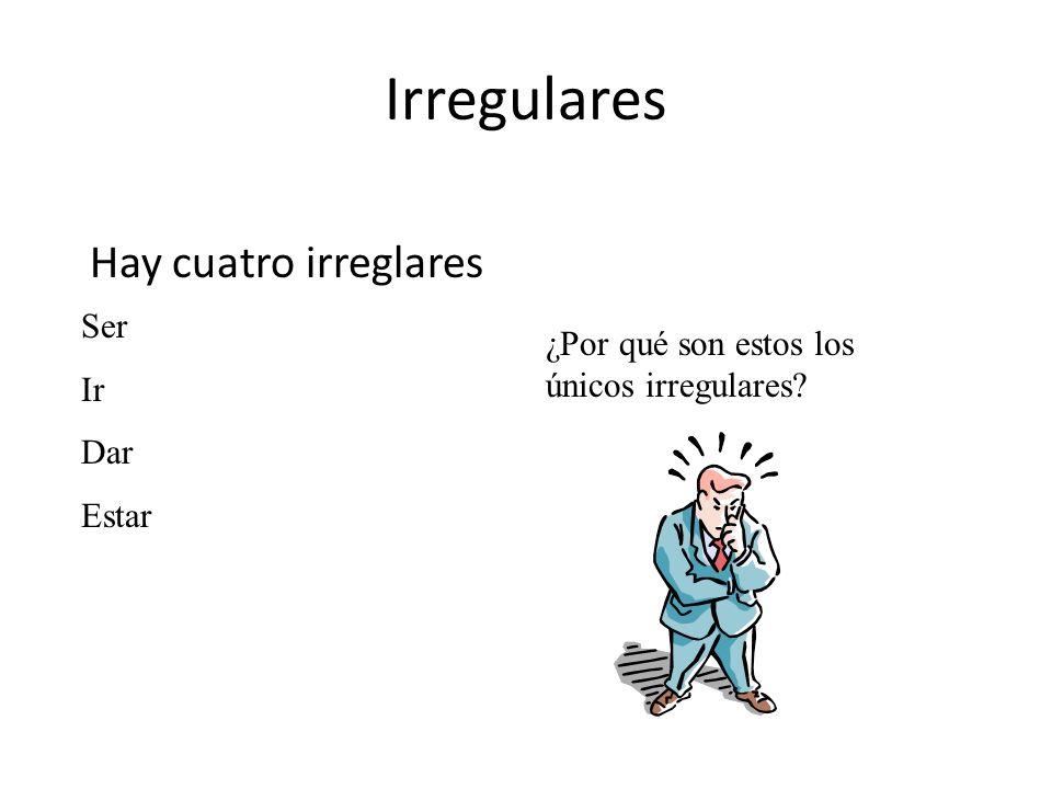 Irregulares Hay cuatro irreglares ¿Por qué son estos los únicos irregulares? Ser Ir Dar Estar