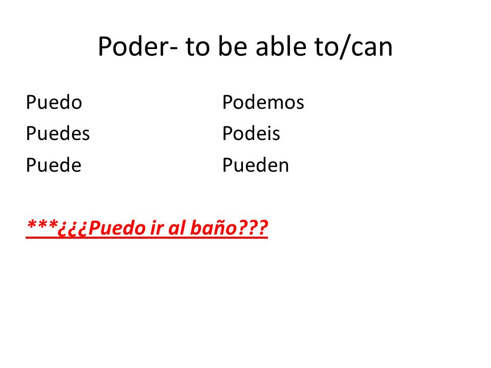Poder- to be able to/can PuedoPodemos PuedesPodeis PuedePueden ***¿¿¿Puedo ir al baño???