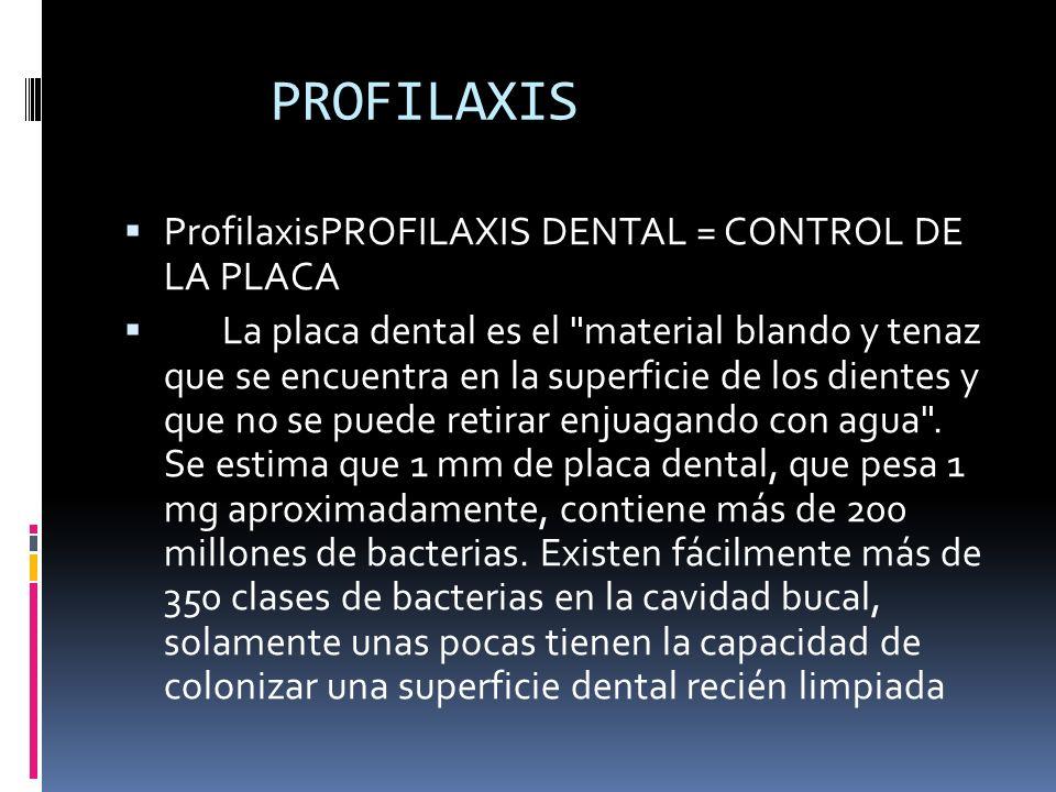 PROFILAXIS ProfilaxisPROFILAXIS DENTAL = CONTROL DE LA PLACA La placa dental es el material blando y tenaz que se encuentra en la superficie de los dientes y que no se puede retirar enjuagando con agua .