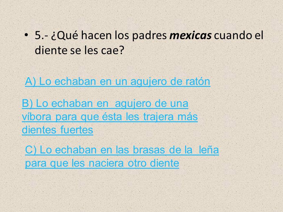 5.- ¿Qué hacen los padres mexicas cuando el diente se les cae? A) Lo echaban en un agujero de ratón B) Lo echaban en agujero de una víbora para que és