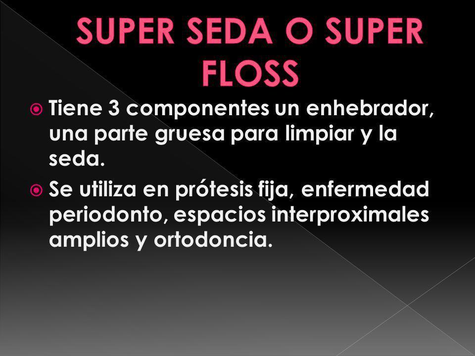 Tiene 3 componentes un enhebrador, una parte gruesa para limpiar y la seda. Se utiliza en prótesis fija, enfermedad periodonto, espacios interproximal