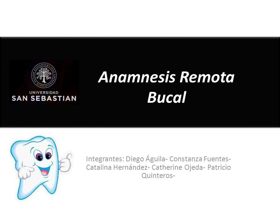 Integrantes: Diego Águila- Constanza Fuentes- Catalina Hernández- Catherine Ojeda- Patricio Quinteros- Anamnesis Remota Bucal