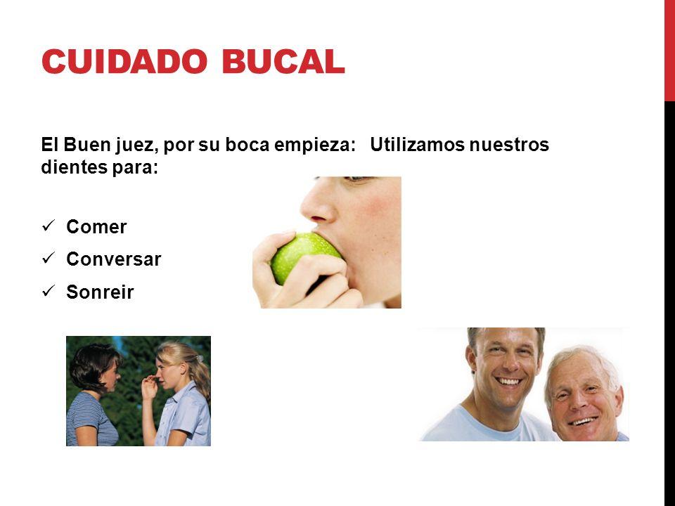 CUIDADO BUCAL El Buen juez, por su boca empieza: Utilizamos nuestros dientes para: Comer Conversar Sonreir