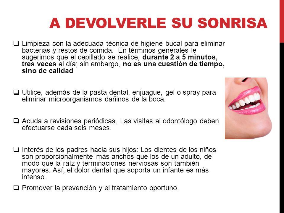 A DEVOLVERLE SU SONRISA Limpieza con la adecuada técnica de higiene bucal para eliminar bacterias y restos de comida. En términos generales le sugerim