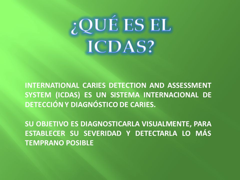INTERNATIONAL CARIES DETECTION AND ASSESSMENT SYSTEM (ICDAS) ES UN SISTEMA INTERNACIONAL DE DETECCIÓN Y DIAGNÓSTICO DE CARIES. SU OBJETIVO ES DIAGNOST