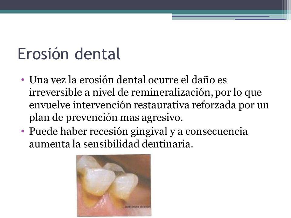 Erosión dental Una vez la erosión dental ocurre el daño es irreversible a nivel de remineralización, por lo que envuelve intervención restaurativa ref