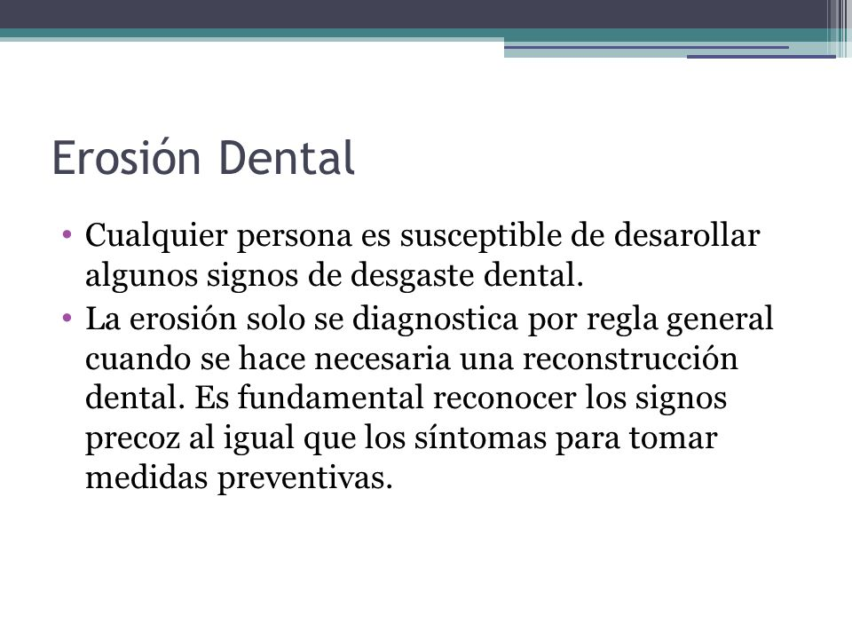 Erosión Dental Cualquier persona es susceptible de desarollar algunos signos de desgaste dental. La erosión solo se diagnostica por regla general cuan