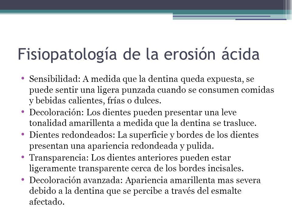 Fisiopatología de la erosión ácida Sensibilidad: A medida que la dentina queda expuesta, se puede sentir una ligera punzada cuando se consumen comidas