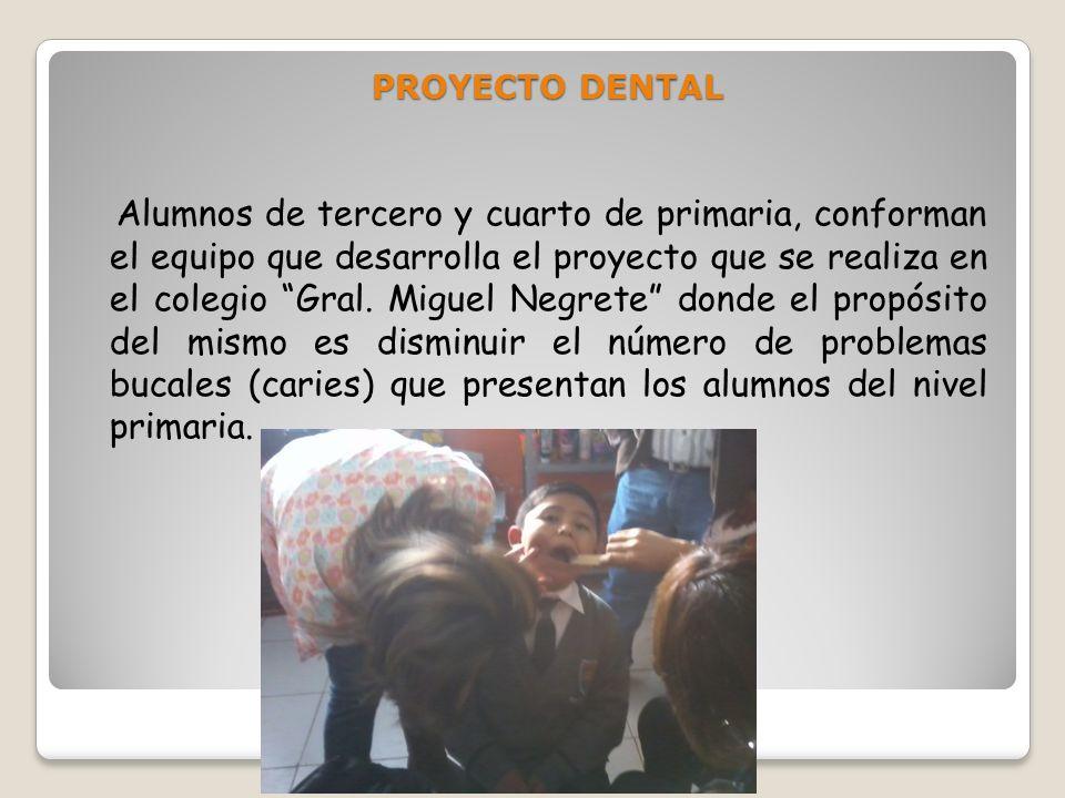PROYECTO DENTAL Alumnos de tercero y cuarto de primaria, conforman el equipo que desarrolla el proyecto que se realiza en el colegio Gral. Miguel Negr